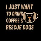 I Just Want To Drink Coffee and Rescue Dogs by bearsmom42