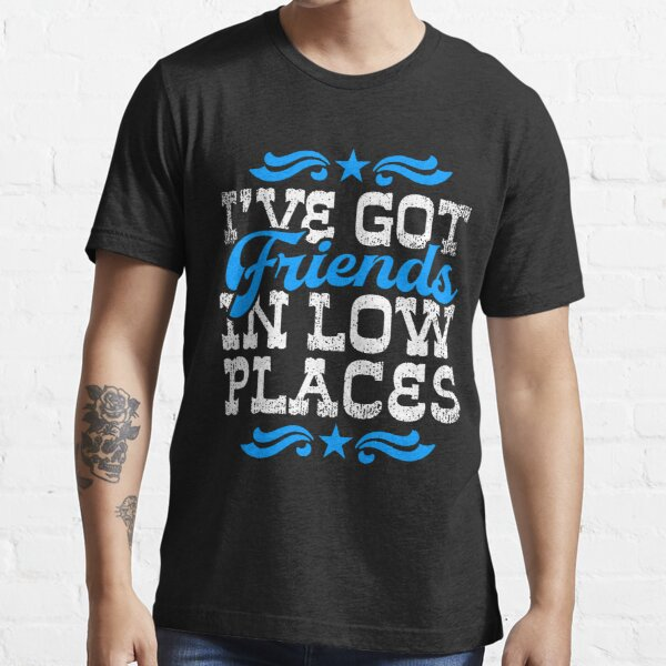 I'VE GOT FRIENDS IN LOW PLACES Essential T-Shirt