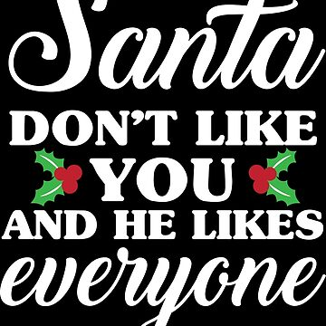 Santa Don't Like You And He Likes Everyone by kjanedesigns