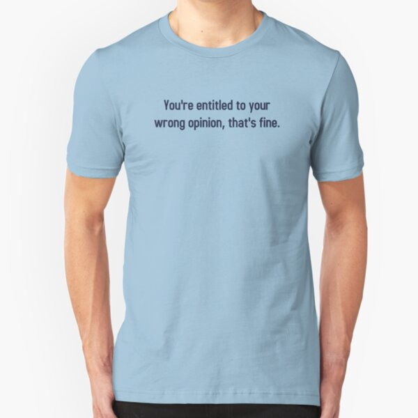 You're Entitled To Your Wrong Opinion, That's Fine Slim Fit T-Shirt