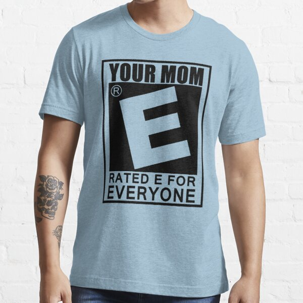 Your Mom Is Rated E For Everyone T-Shirt Funny Offensive Gaming TEE College Essential T-Shirt