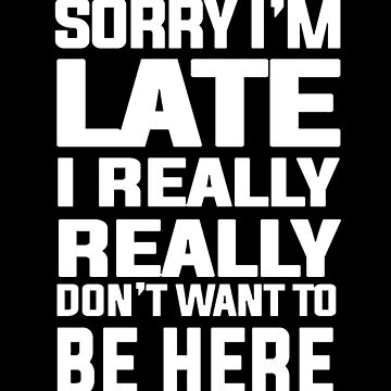 Sorry Im Late I Really Dont Want To Be Here Funny by Salawasnalancar