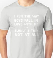 I run the way boys fall in love with me. Slowly, and then not at all  Unisex T-Shirt