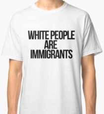White People Are Immigrants Classic T-Shirt