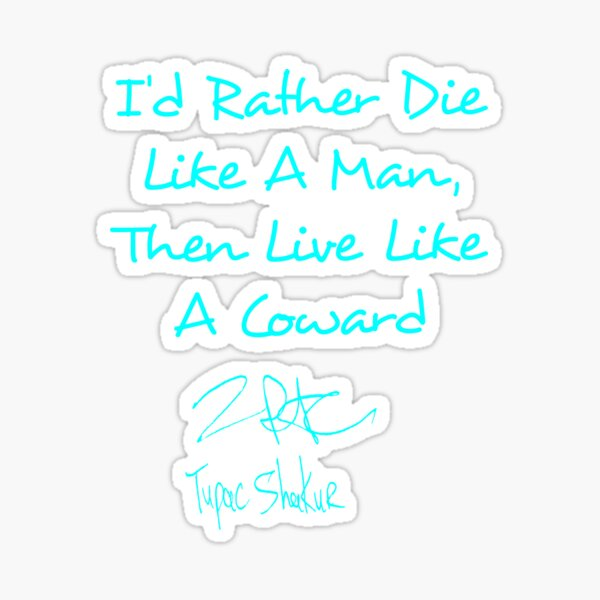 I'd Rather Die Like a Man. Then Live Like a Coward Sticker