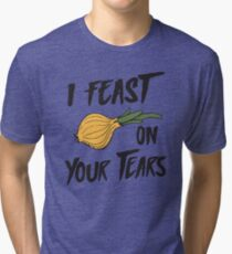 I feast on your tears (onions) Tri-blend T-Shirt