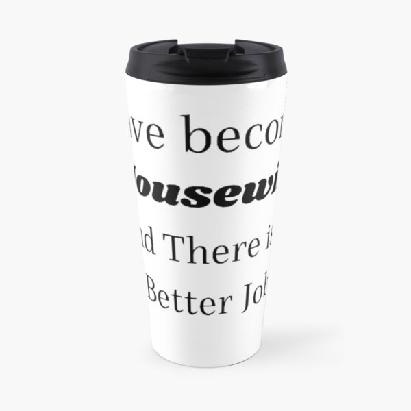I Have Become a Housewife And There is No Better Job Travel Mug