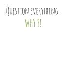 « Question everything. Why ?! » par effervescience