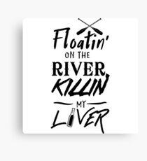 Floatin' on the river killin my liver Canvas Print