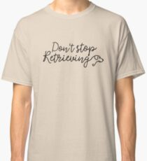 Don't stop retrieving Classic T-Shirt