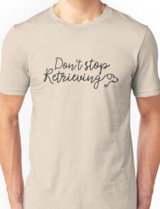 Don't stop retrieving Unisex T-Shirt