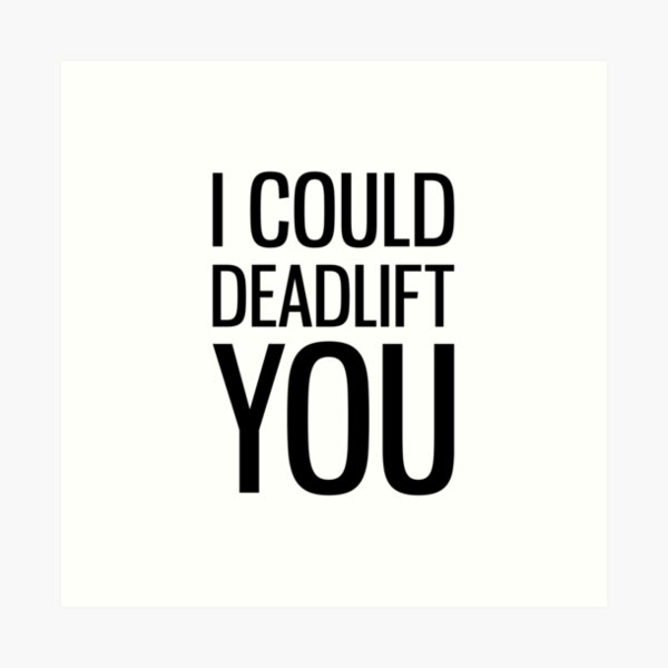 I Could Deadlift You Art Print