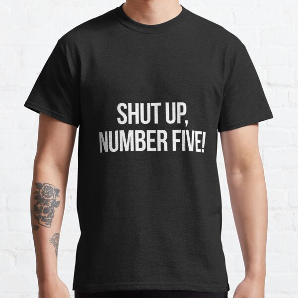 Shut up, Number Five!-- White Classic T-Shirt