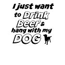 I Just Want To Drink Beer & Hang With My Dog T-Shirt by bearsmom42