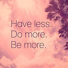 Have less. Do more. Be more. by kishART