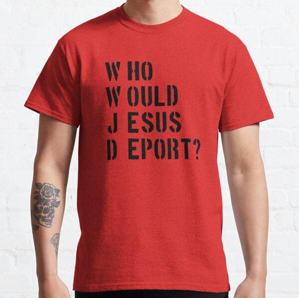WWWJD Who Would Jesus Deport Classic T-Shirt