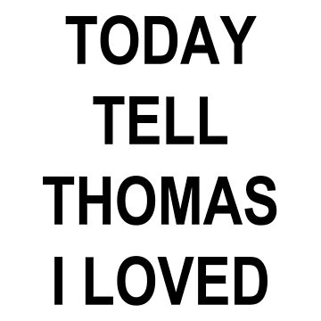 IF I DIE TODAY TELL THOMAS I LOVED HIM by sapphirekisses