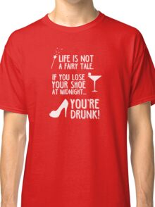 Life is not a fairy tale if you lose your shoe at midnight you're drunk! Classic T-Shirt