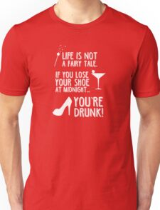 Life is not a fairy tale if you lose your shoe at midnight you're drunk! Unisex T-Shirt