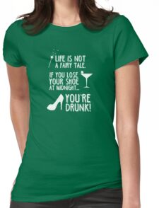 Life is not a fairy tale if you lose your shoe at midnight you're drunk! Womens Fitted T-Shirt