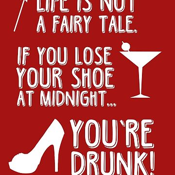 Life is not a fairy tale if you lose your shoe at midnight you're drunk! von King84