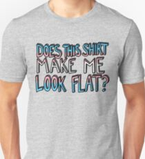 Does This Shirt Make Me Look Flat? Unisex T-Shirt