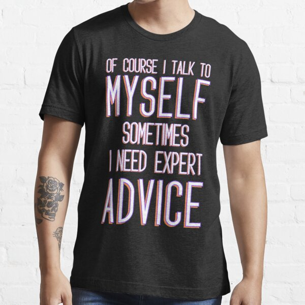 Comfortable sarcastic Of Course I talk To Myself Sometimes I need expert advice Essential T-Shirt