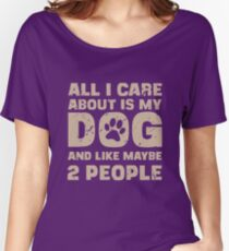 All I Care About Is My Dog And Like Maybe Two People T-Shirt Women's Relaxed Fit T-Shirt