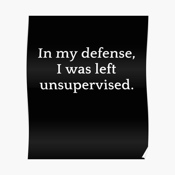 In my defense i was left unsupervised 3 perfect t-shirt. Poster