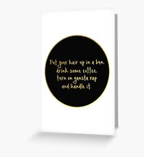 Put your hair up in a bun, drink some coffee, turn on gangsta rap and handle it. Greeting Card