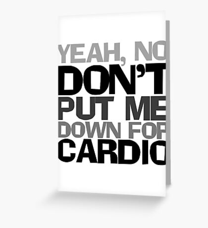 Yeah, no don't put me down for cardio Greeting Card
