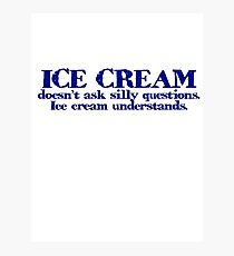 Ice cream doesn't ask silly questions. Ice cream understands. Photographic Print