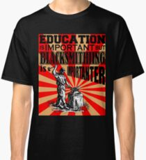 Blacksmithing Is More Important Than Education Classic T-Shirt