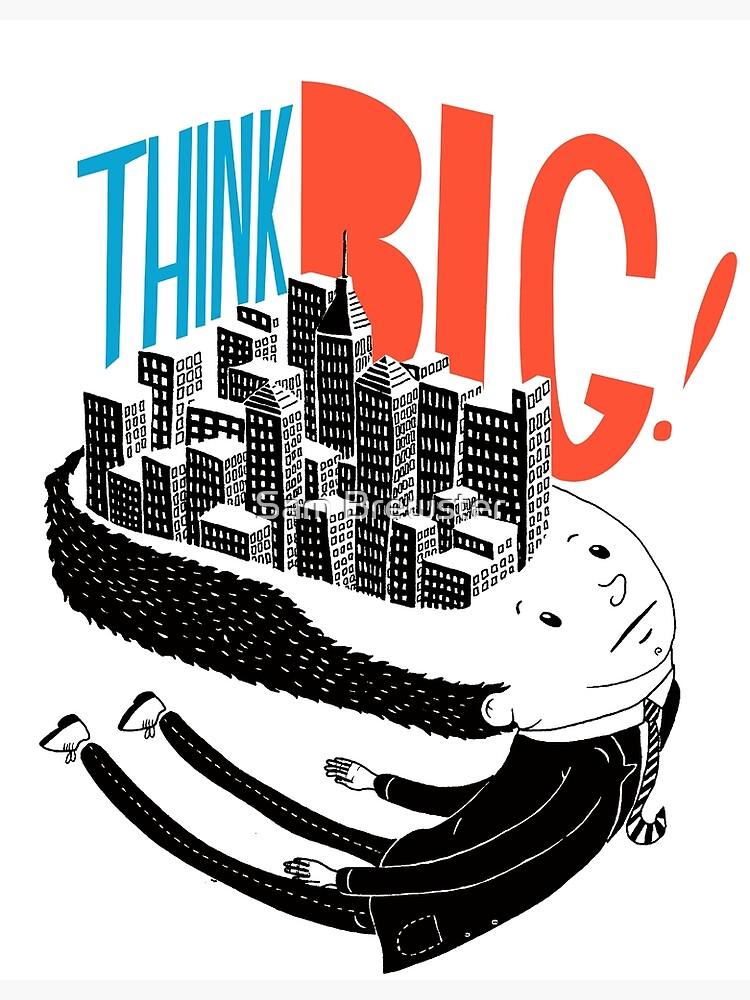 Think BIG! by sambrewster