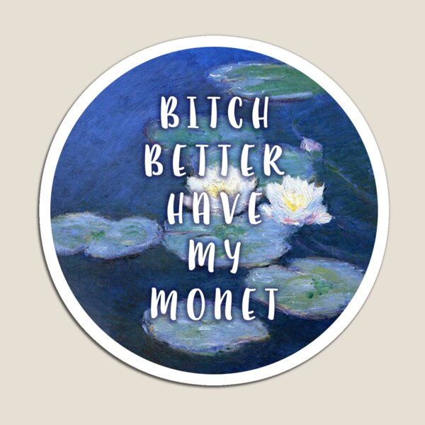 bitch better have my MONET (3) Magnet