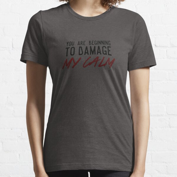 You Are Beginning to Damage My Calm Essential T-Shirt