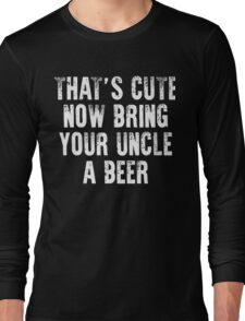 That's cute now bring your uncle a Beer xmas shirt Long Sleeve T-Shirt