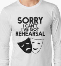 Sorry I Can't, I've Got Rehearsal. Long Sleeve T-Shirt