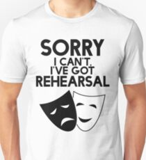 Sorry I Can't, I've Got Rehearsal. Unisex T-Shirt