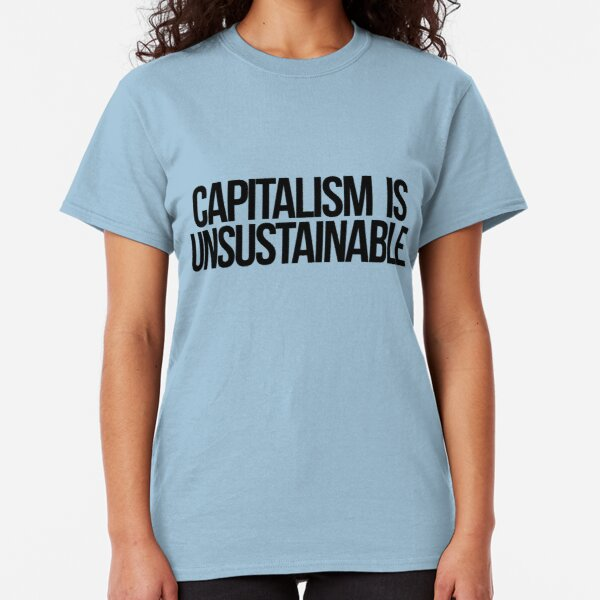Capitalism is Unsustainable Classic T-Shirt