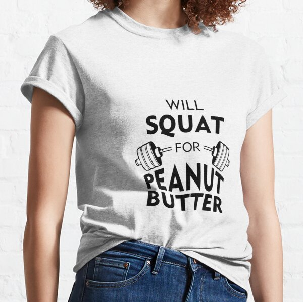Will Squat For Peanut Butter Classic T-Shirt