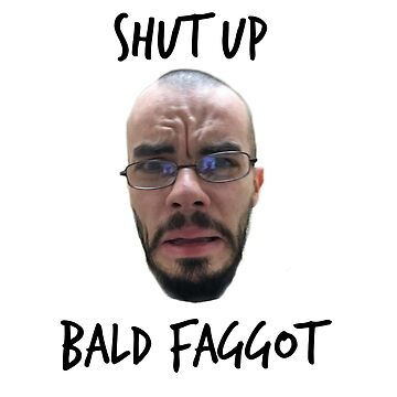 shut up bald faggot by UnexpectedCena