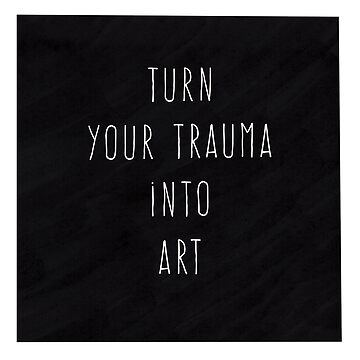 Turn Your Trauma Into Art by BluescreenQueen