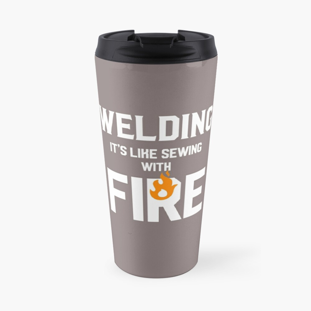 Welding Like Sewing With Fire Funny Welder's Gift T-Shirt Travel Mug