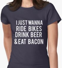 I Just Wanna Ride Bikes, Drink Beer and Eat Bacon Women's Fitted T-Shirt