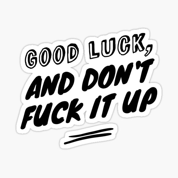 Good luck, and don't fuck it up Sticker