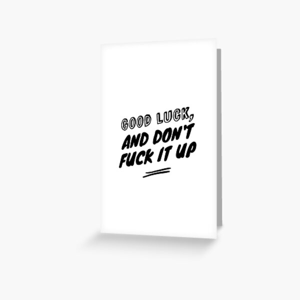 Good luck, and don't fuck it up Greeting Card