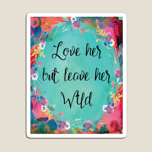 Love Her But Leave Her Wild Magnet
