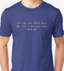 in case you didn't hear the look i just gave you, shut up. Unisex T-Shirt