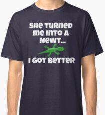 She Turned Me Into A Newt I Got Better Classic T-Shirt